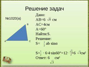 Решение задач №1020(а) А В С Дано: АВ=6 см АС=4см ﮮА=60° Найти:S. Решение: S=