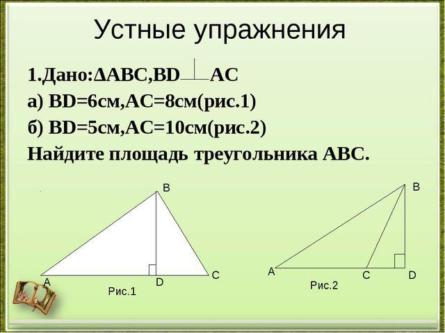 Устные упражнения 1.Дано:ΔАВС,ВD АС а) ВD=6см,АС=8см(рис.1) б) ВD=5см,АС=10см...