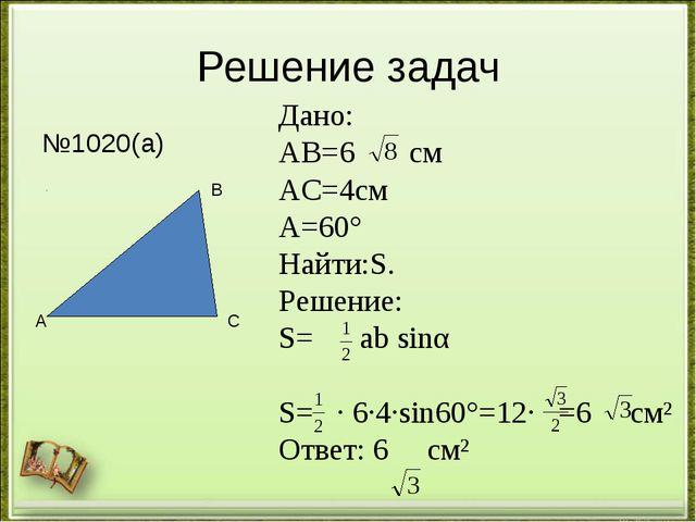 Решение задач №1020(а) А В С Дано: АВ=6 см АС=4см ﮮА=60° Найти:S. Решение: S=...
