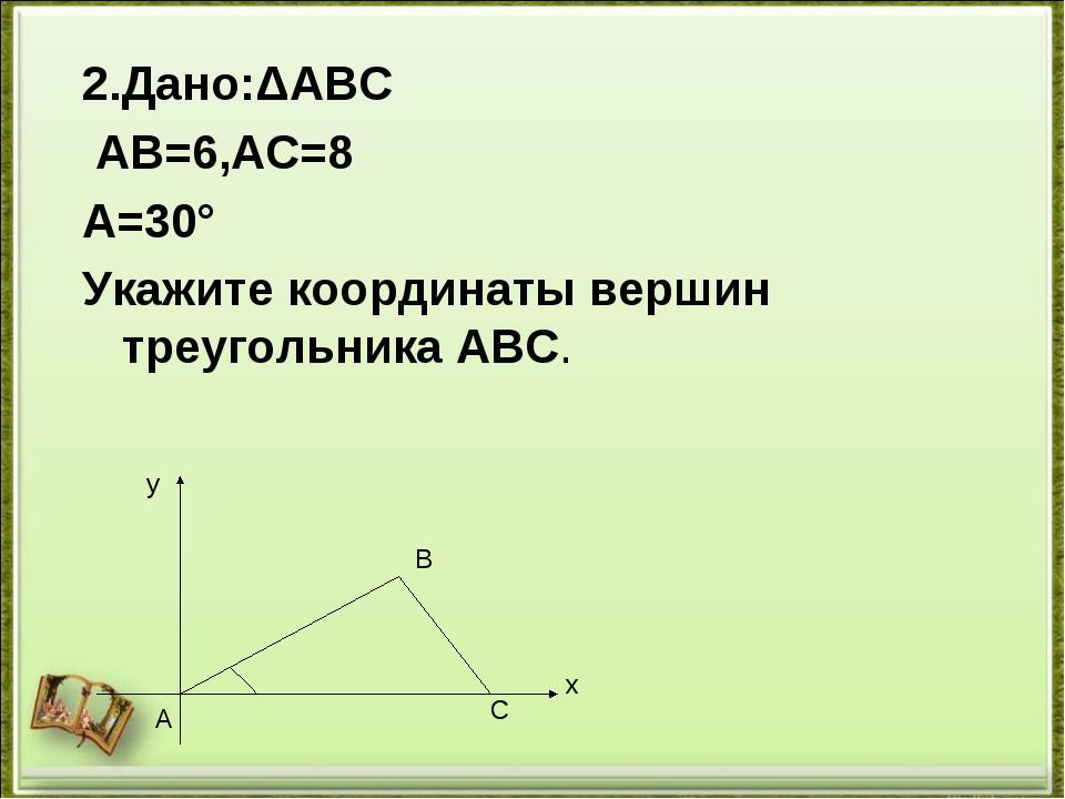 2.Дано:ΔАВС АВ=6,АС=8 ﮮA=30° Укажите координаты вершин треугольника АВС. у х...