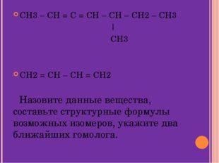 CH3 – CH = C = CH – CH – CH2 – CH3   CH3 CH2 = CH – CH = CH2 Назовите данные
