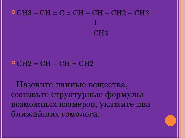 CH3 – CH = C = CH – CH – CH2 – CH3   CH3 CH2 = CH – CH = CH2 Назовите данные...