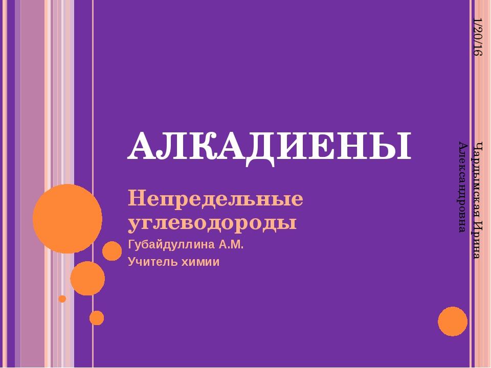 АЛКАДИЕНЫ Непредельные углеводороды Губайдуллина А.М. Учитель химии Чардымска...