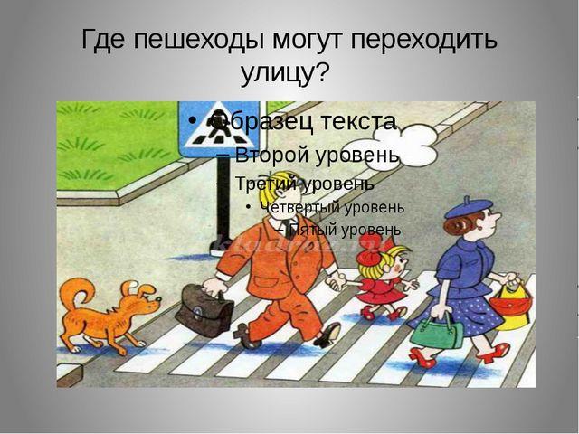 Где пешеходы могут переходить улицу?