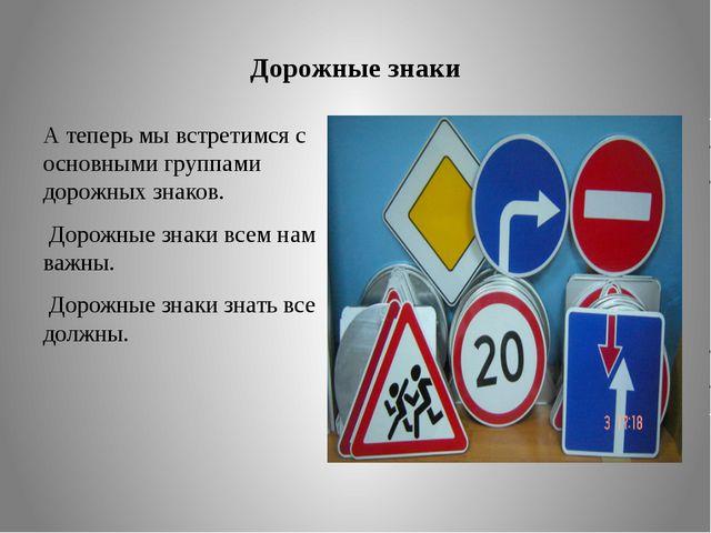 Дорожные знаки А теперь мы встретимся с основными группами дорожных знаков. ...