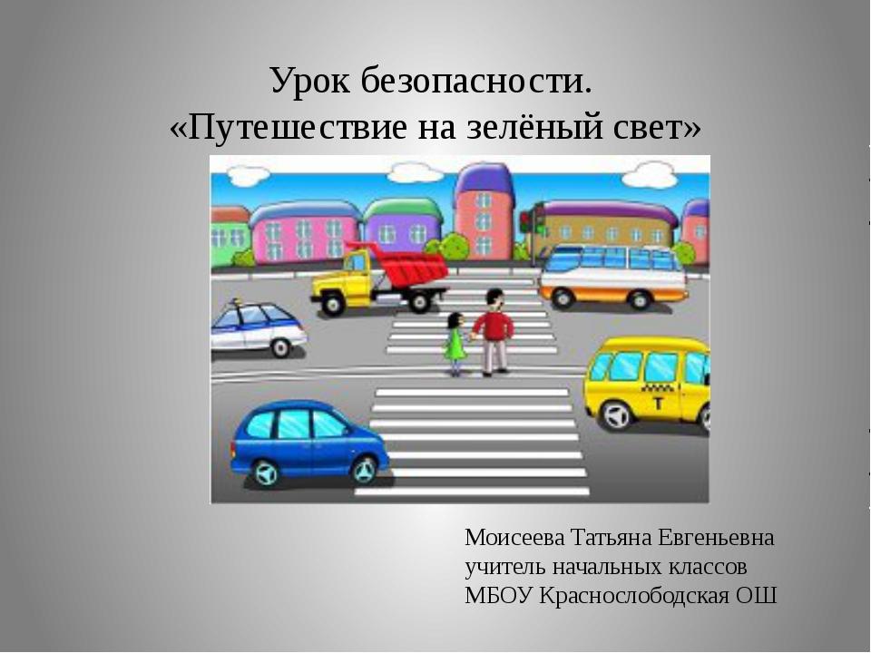 Урок безопасности. «Путешествие на зелёный свет» Моисеева Татьяна Евгеньевна...