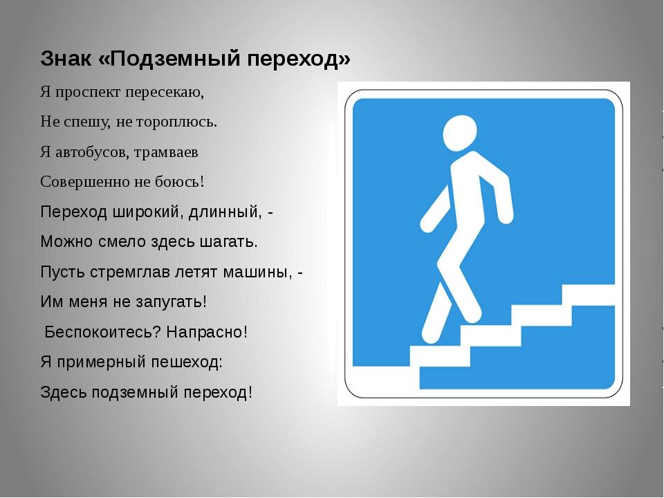 Знак «Подземный переход» Я проспект пересекаю, Не спешу, не тороплюсь. Я авто...