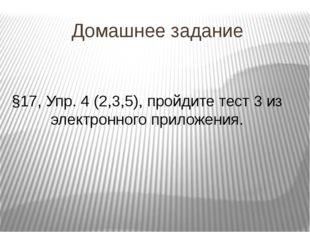 Домашнее задание §17, Упр. 4 (2,3,5), пройдите тест 3 из электронного приложе