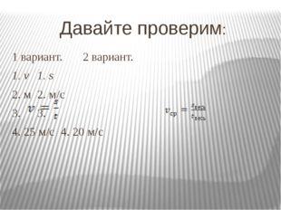 Давайте проверим: 1 вариант.2 вариант. 1. v1. s 2. м2. м/с 3.