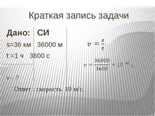 Краткая запись задачи Дано:СИ s=36 км36000 м t =1 ч3600 с v - ? О