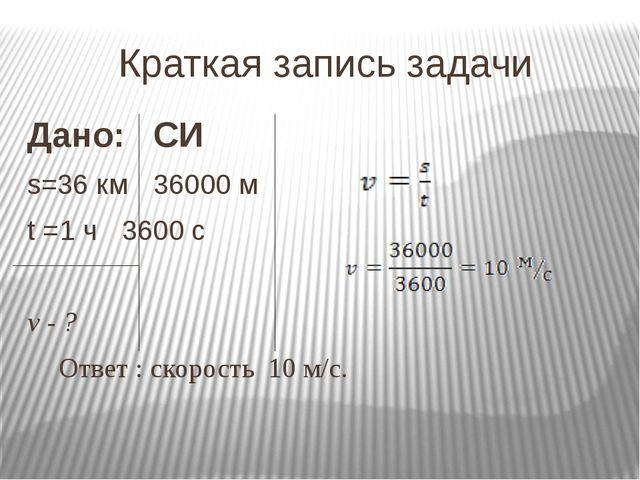 Краткая запись задачи Дано:СИ s=36 км36000 м t =1 ч3600 с v - ? О...