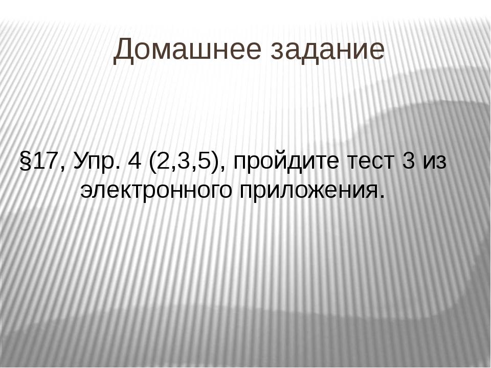 Домашнее задание §17, Упр. 4 (2,3,5), пройдите тест 3 из электронного приложе...