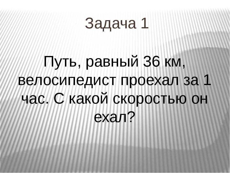 Задача 1 Путь, равный 36 км, велосипедист проехал за 1 час. С какой скоростью...