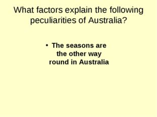 What factors explain the following peculiarities of Australia? The seasons ar