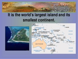 It is the world's largest island and its smallest continent.