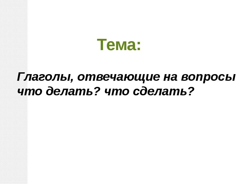 Глаголы, отвечающие на вопросы что делать? что сделать? Тема: