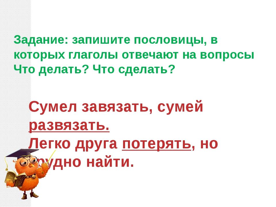 Задание: запишите пословицы, в которых глаголы отвечают на вопросы Что делать...