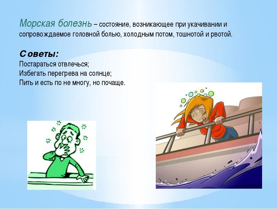 Морская болезнь – состояние, возникающее при укачивании и сопровождаемое голо...