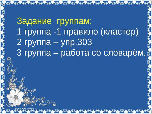 Задание группам: 1 группа -1 правило (кластер) 2 группа – упр.303 3 группа –...