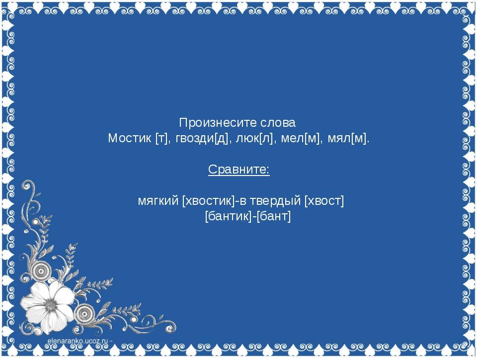 Произнесите слова Мостик [т], гвозди[д], люк[л], мел[м], мял[м]. Сравните: м...