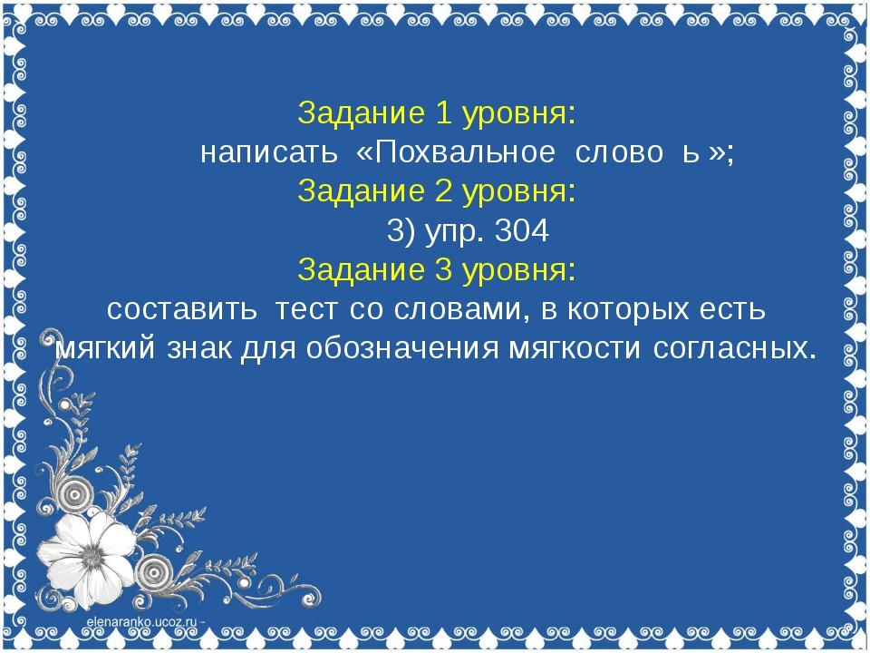 Задание 1 уровня: написать «Похвальное слово ь »; Задание 2 уровня: 3) упр. 3...