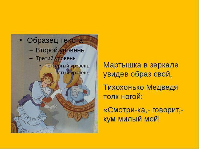 Мартышка в зеркале увидев образ свой, Тихохонько Медведя толк ногой: «Смотри-...