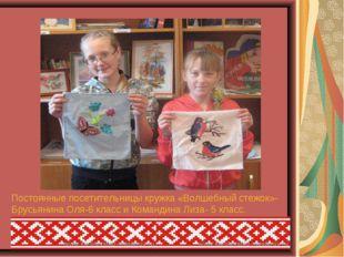 Постоянные посетительницы кружка «Волшебный стежок»- Брусьянина Оля-6 класс и
