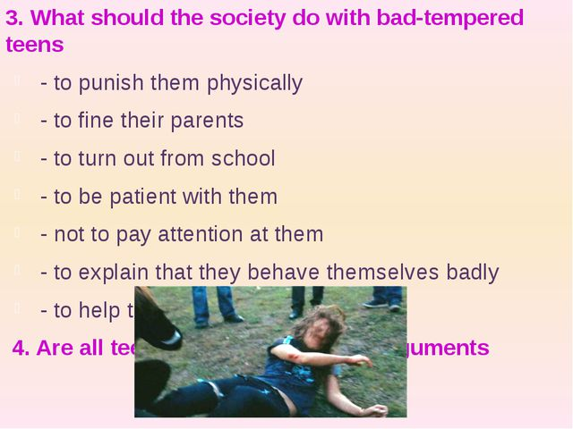 3. What should the society do with bad-tempered teens - to punish them physic...