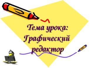 Тема урока: Графический редактор