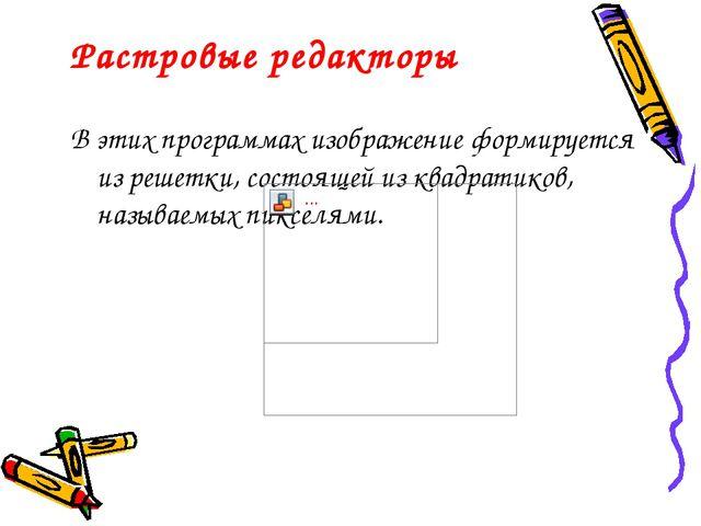 Растровые редакторы В этих программах изображение формируется из решетки, сос...