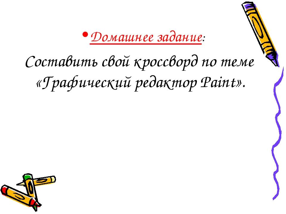 Домашнее задание: Составить свой кроссворд по теме «Графический редактор Pain...
