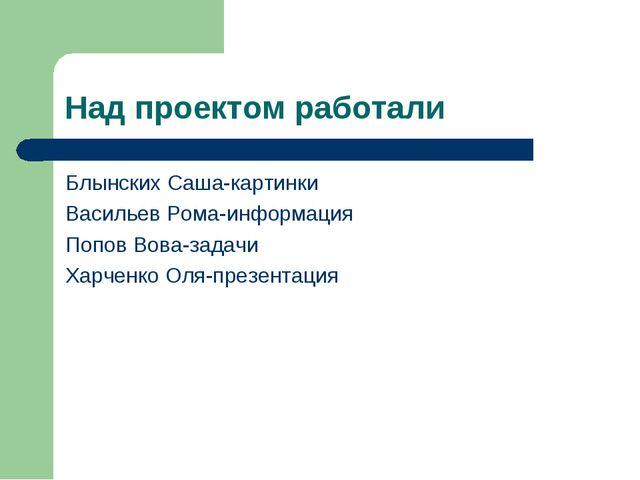 Над проектом работали Блынских Саша-картинки Васильев Рома-информация Попов В...