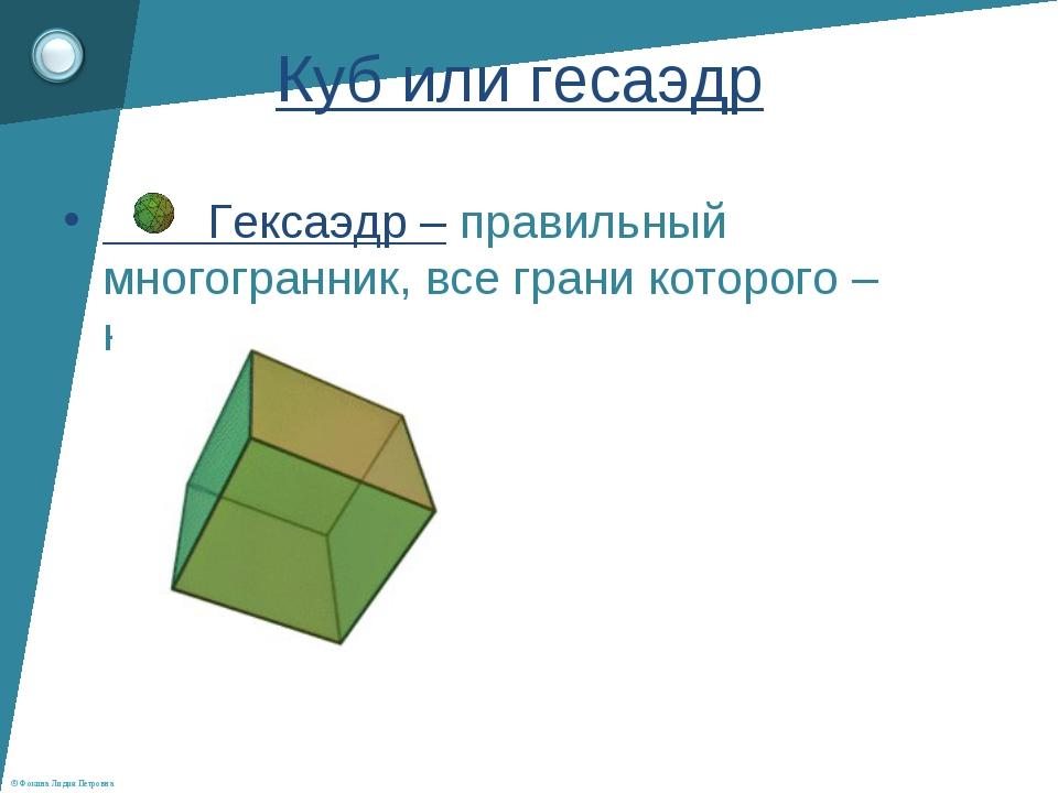 Гексаэдр – правильный многогранник, все грани которого – квадраты          Г...