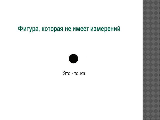 Фигура, которая не имеет измерений Это - точка