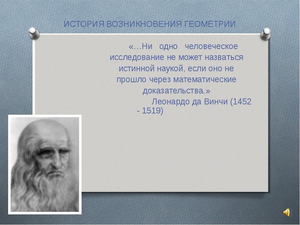 ИСТОРИЯ ВОЗНИКНОВЕНИЯ ГЕОМЕТРИИ «…Ни одно человеческое исследование не может...