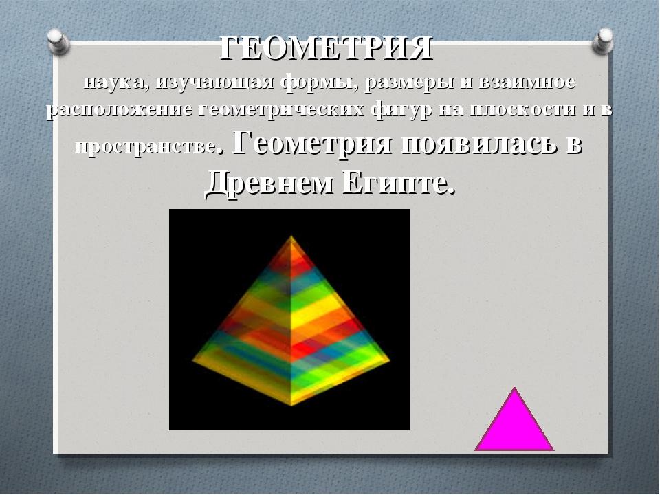ГЕОМЕТРИЯ наука, изучающая формы, размеры и взаимное расположение геометриче...
