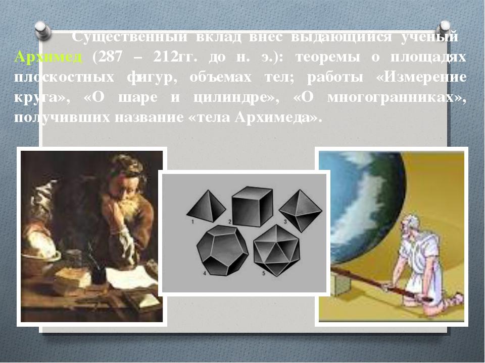 Существенный вклад внес выдающийся ученый Архимед (287 – 212гг. до н. э.): т...