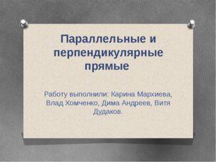 Параллельные и перпендикулярные прямые Работу выполнили: Карина Мархиева, Вла