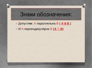 Знаки обозначения: Допустим: А параллельна В ( А II B ). И А перпендикулярна