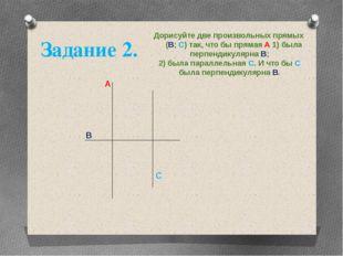 Дорисуйте две произвольных прямых (В; С) так, что бы прямая А 1) была перпенд