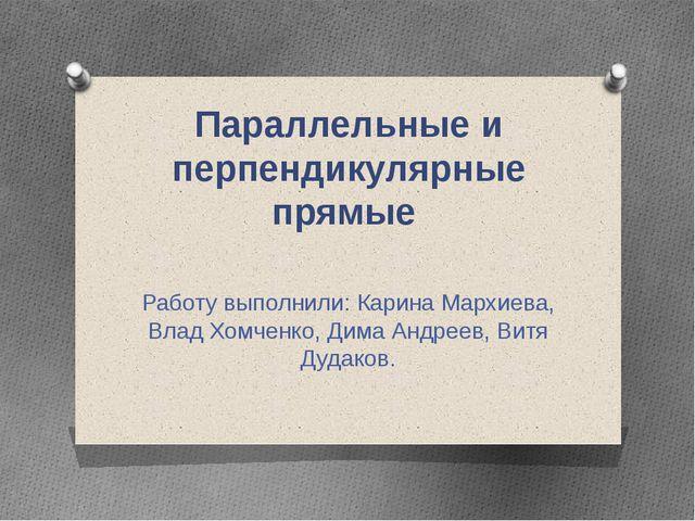 Параллельные и перпендикулярные прямые Работу выполнили: Карина Мархиева, Вла...