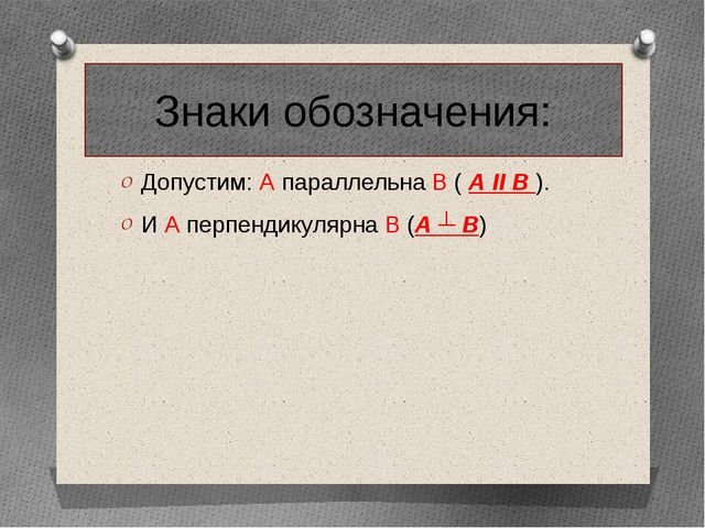 Знаки обозначения: Допустим: А параллельна В ( А II B ). И А перпендикулярна...