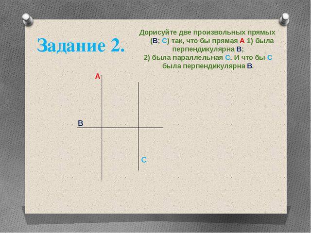 Дорисуйте две произвольных прямых (В; С) так, что бы прямая А 1) была перпенд...