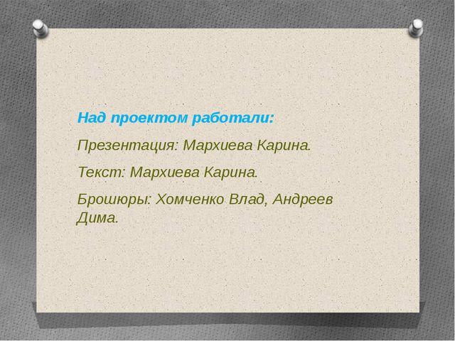 Над проектом работали: Презентация: Мархиева Карина. Текст: Мархиева Карина....