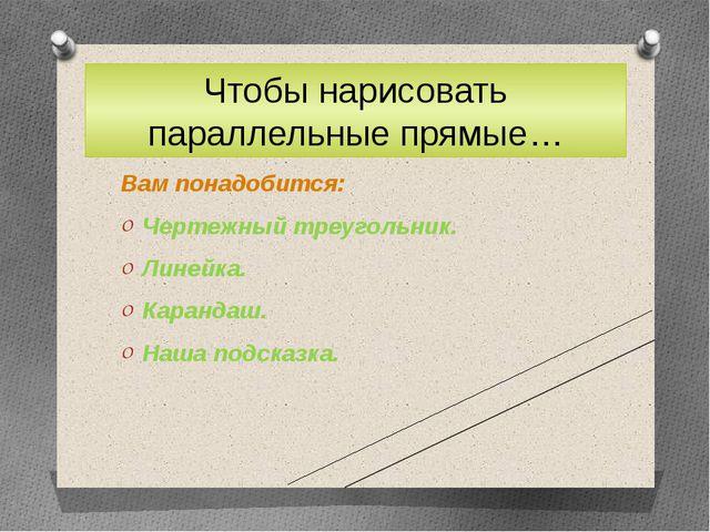 Чтобы нарисовать параллельные прямые… Вам понадобится: Чертежный треугольник....