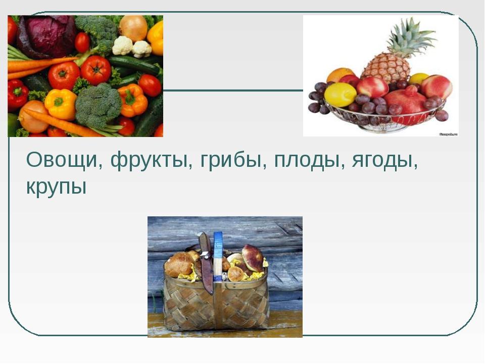 Овощи, фрукты, грибы, плоды, ягоды, крупы