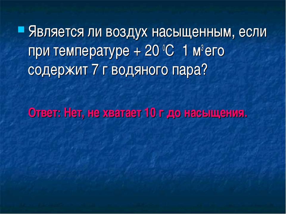 Является ли воздух насыщенным, если при температуре + 20 0С 1 м3 его содержит...