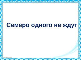 Семеро одного не ждут http://linda6035.ucoz.ru/