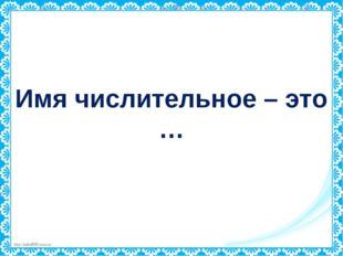 Имя числительное – это … http://linda6035.ucoz.ru/
