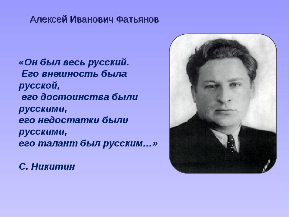Алексей Иванович Фатьянов «Он был весь русский. Его внешность была русской, е...